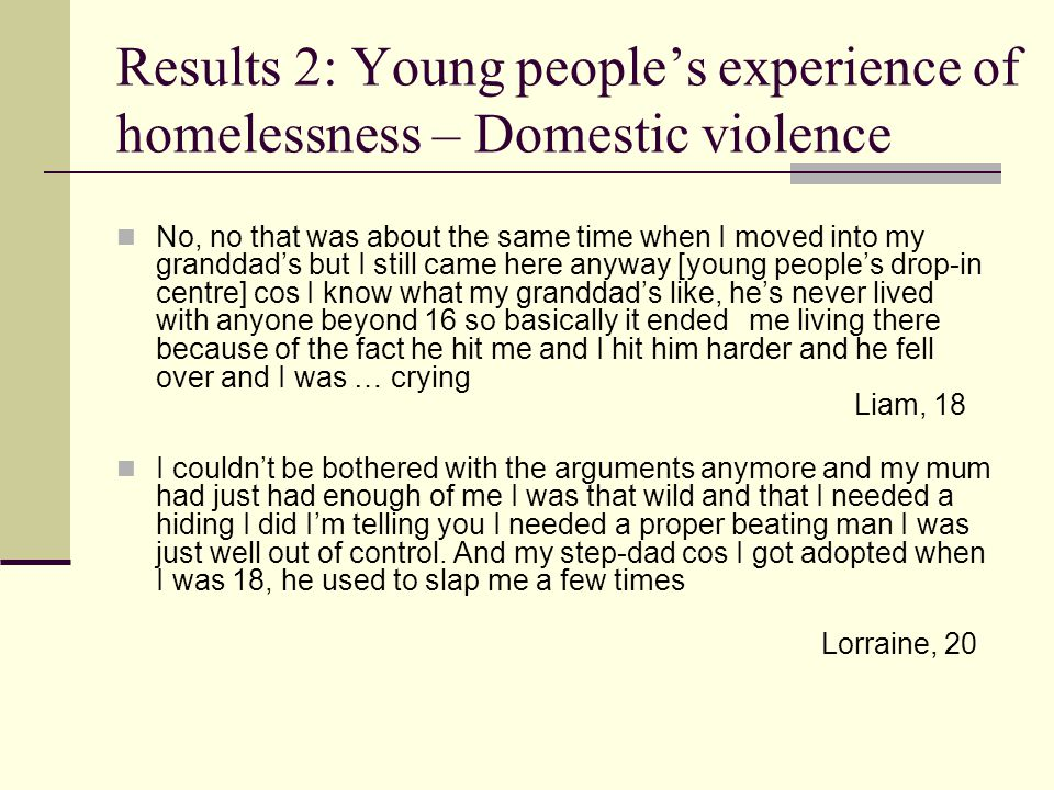 Results 2: Young people's experience of homelessness – Domestic violence No, no that was about the same time when I moved into my granddad's but I still came here anyway [young people's drop-in centre] cos I know what my granddad's like, he's never lived with anyone beyond 16 so basically it ended me living there because of the fact he hit me and I hit him harder and he fell over and I was … crying Liam, 18 I couldn't be bothered with the arguments anymore and my mum had just had enough of me I was that wild and that I needed a hiding I did I'm telling you I needed a proper beating man I was just well out of control.