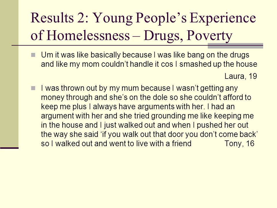Results 2: Young Peoples Experiences of Homelessness – Transitory Existence Um I left home from my mum's when I was 13 probably, she's alcoholic, and moved with my dad and then I wasn't going to school and then I got pregnant and then I moved in with my little girl's dad.