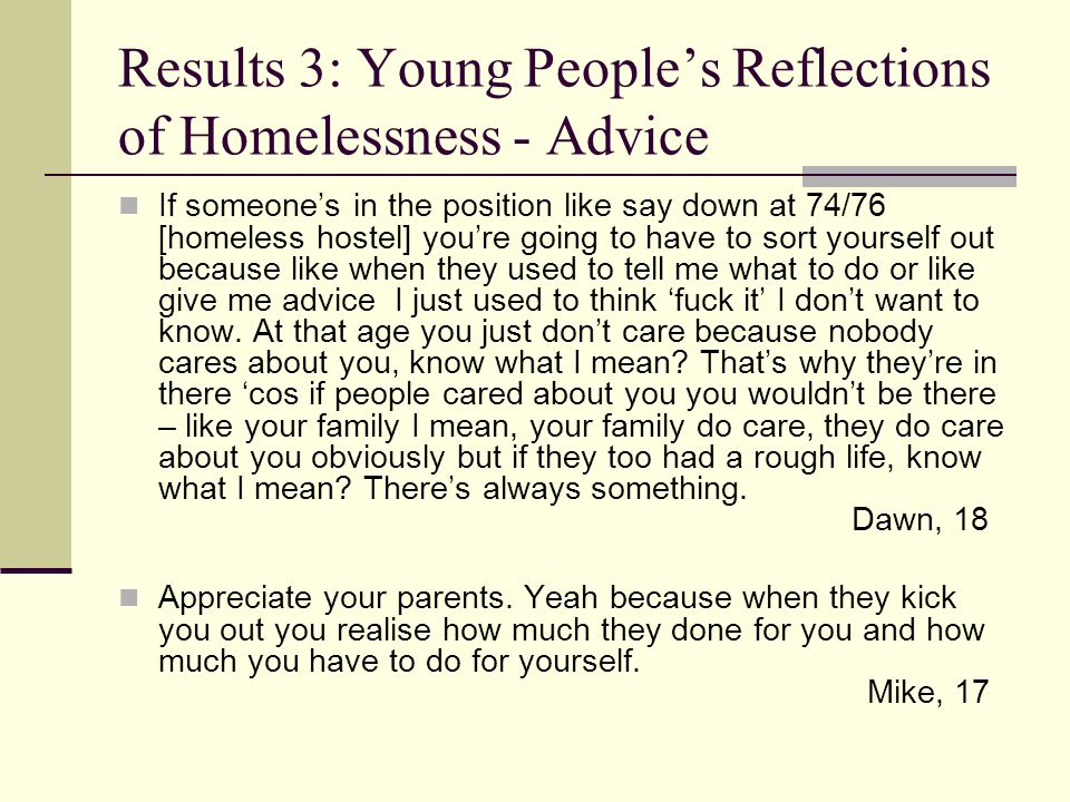 Results 3: Young People's Reflections of Homelessness - Family It's hard living on your own but I suppose it's easier cos I can do what I want, go out when I want, you're not like don't get grounded but like when you're on your own you don't get to see your mom much it's horrible but then it is easier.