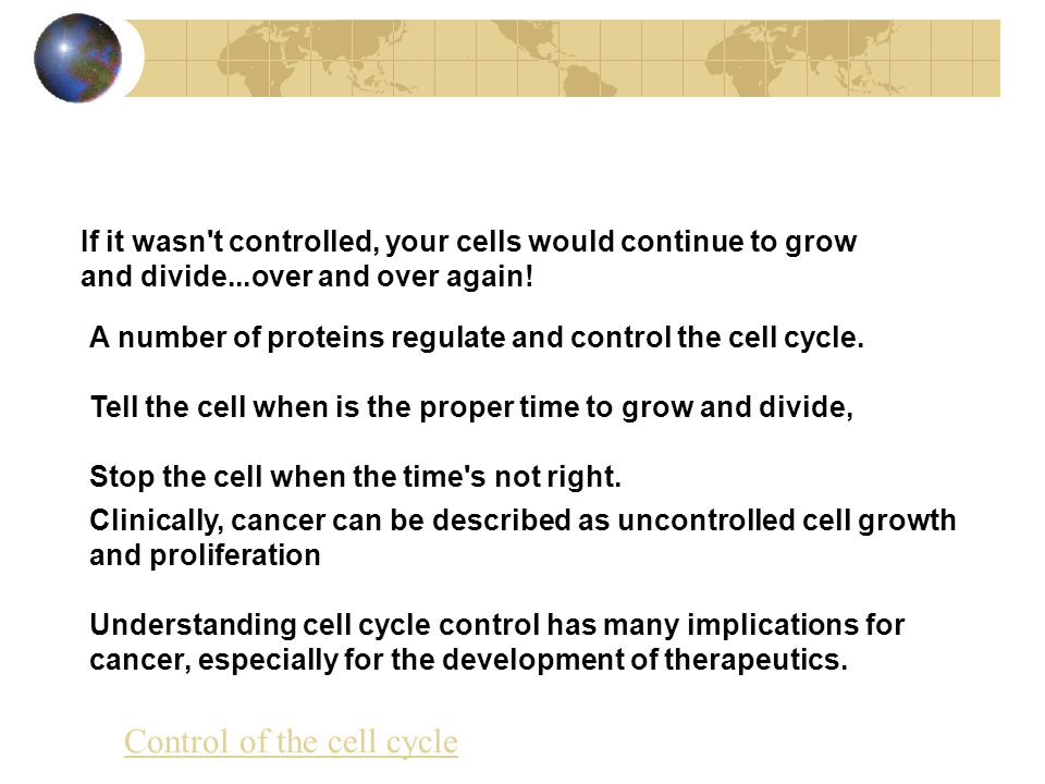 If it wasn t controlled, your cells would continue to grow and divide...over and over again.