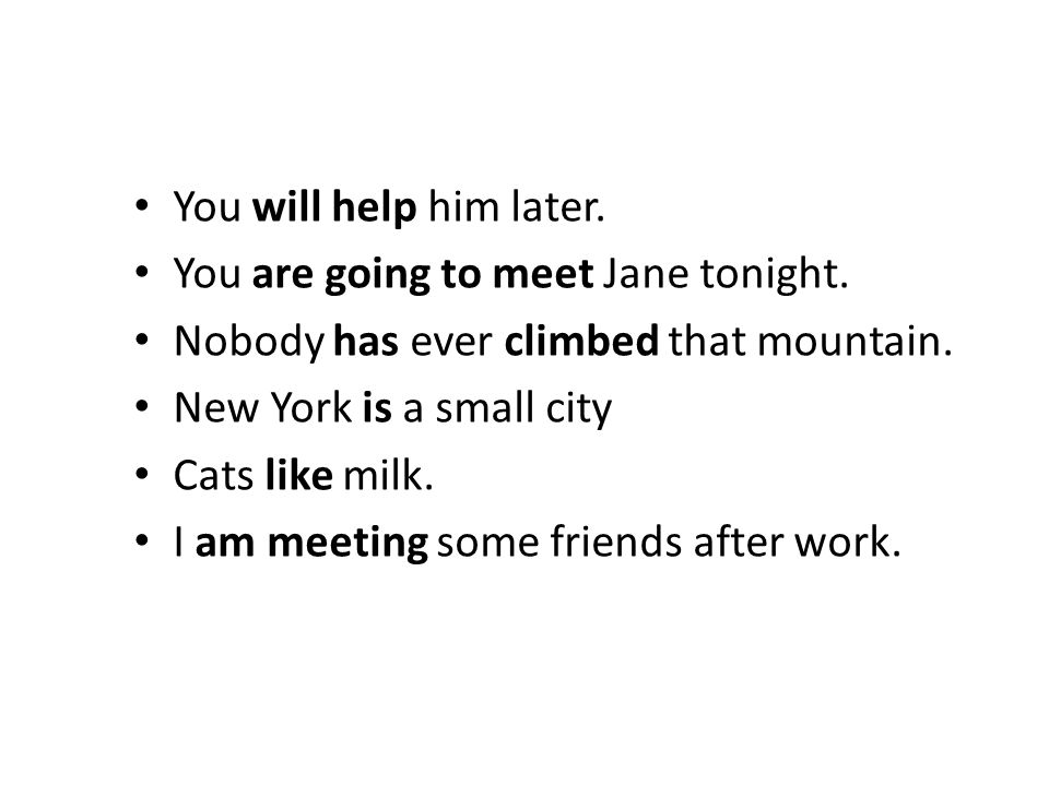 You will help him later. You are going to meet Jane tonight. Nobody has ever climbed that mountain. New York is a small city Cats like milk. I am meet