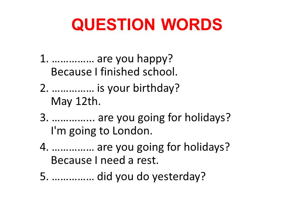 QUESTION WORDS 1. …………… are you happy? Because I finished school. 2. …………… is your birthday? May 12th. 3. …………... are you going for holidays? I'm goin