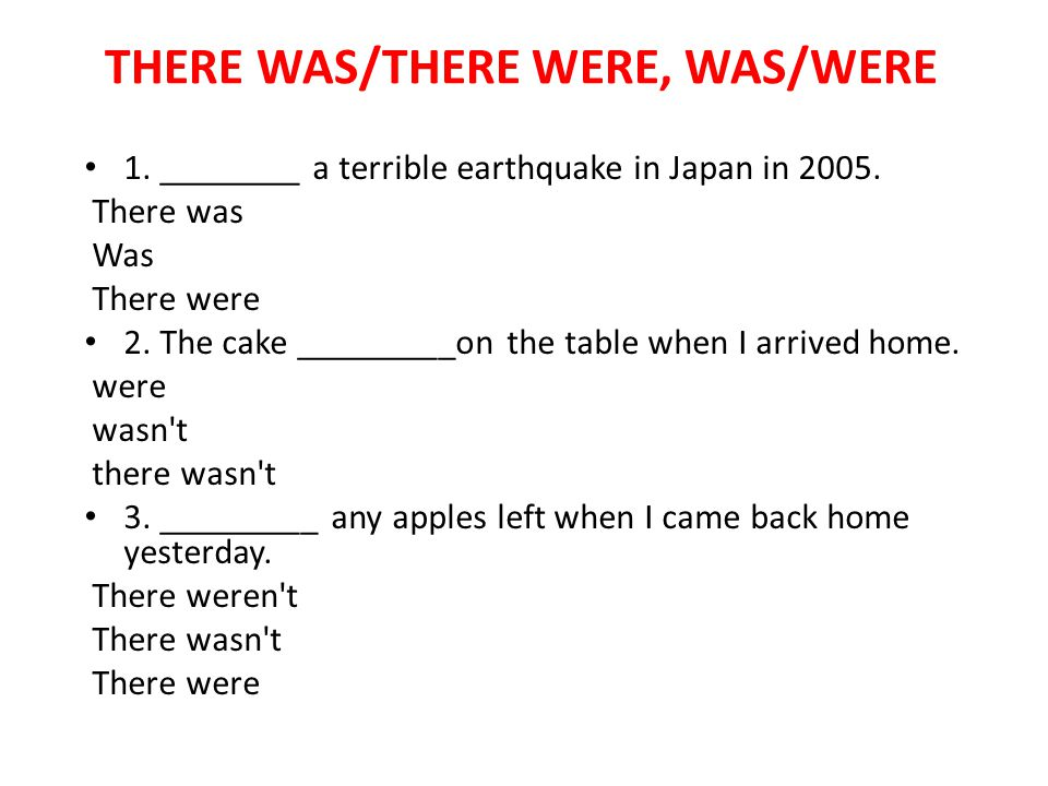THERE WAS/THERE WERE, WAS/WERE 1. ________ a terrible earthquake in Japan in 2005. There was Was There were 2. The cake _________on the table when I a