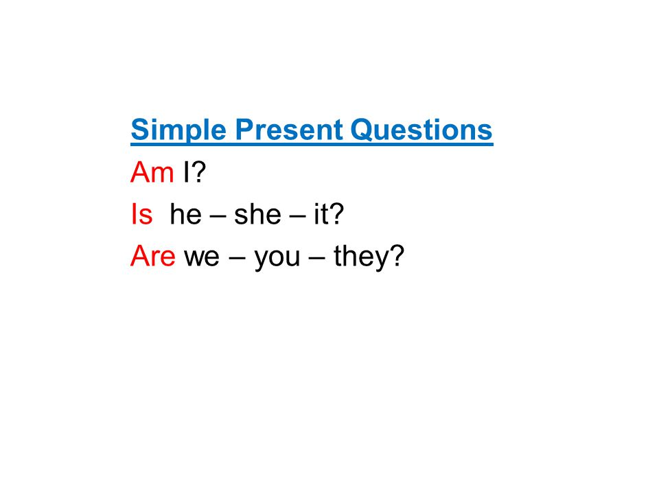 Simple Present Questions Am I? Is he – she – it? Are we – you – they?
