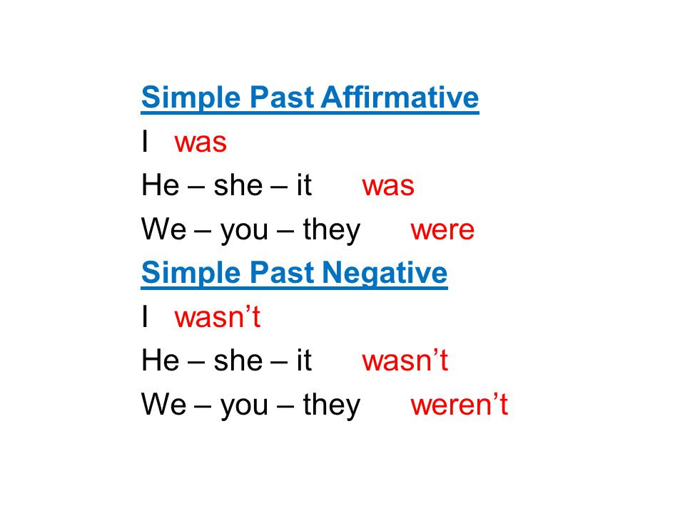 Simple Past Affirmative I was He – she – it was We – you – they were Simple Past Negative I wasn't He – she – it wasn't We – you – they weren't