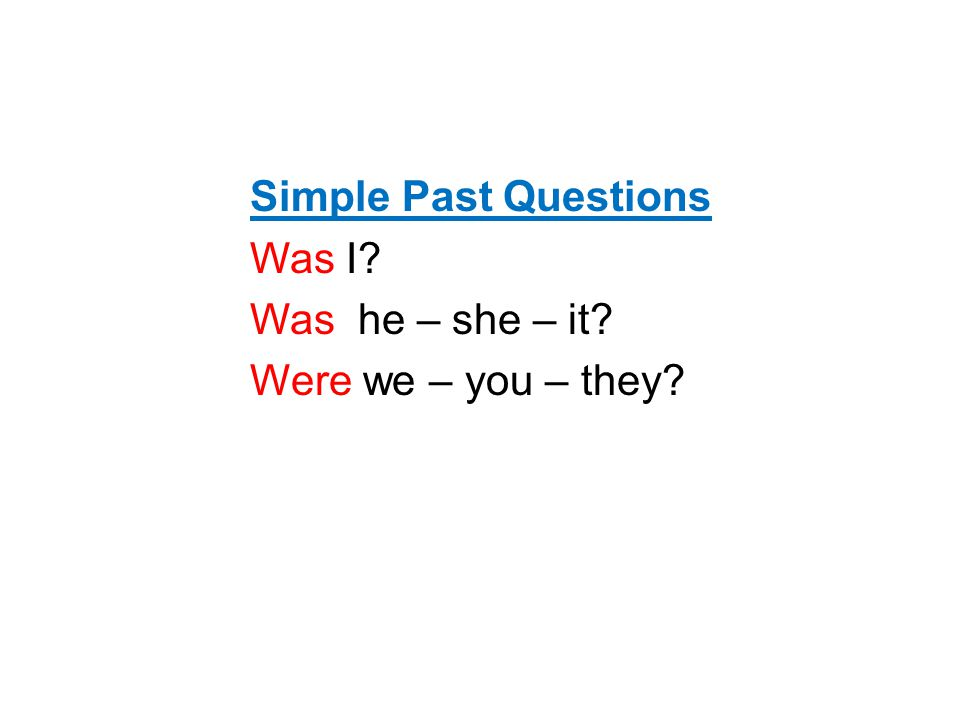 Simple Past Questions Was I? Was he – she – it? Were we – you – they?
