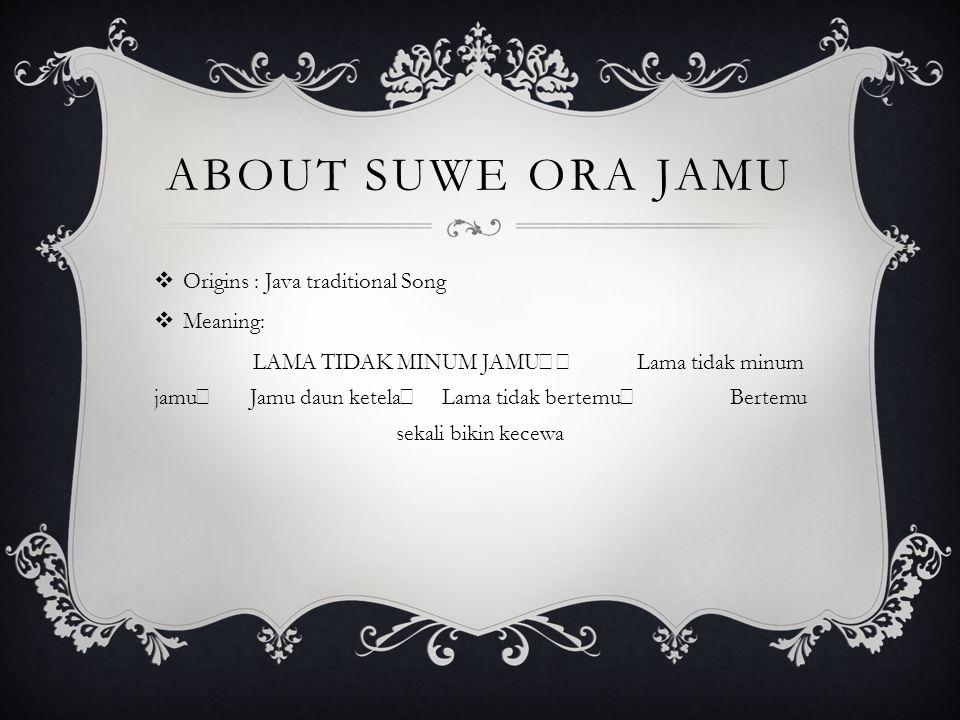 ABOUT SUWE ORA JAMU  Origins : Java traditional Song  Meaning: LAMA TIDAK MINUM JAMU Lama tidak minum jamu Jamu daun ketela Lama tidak bertemu Berte