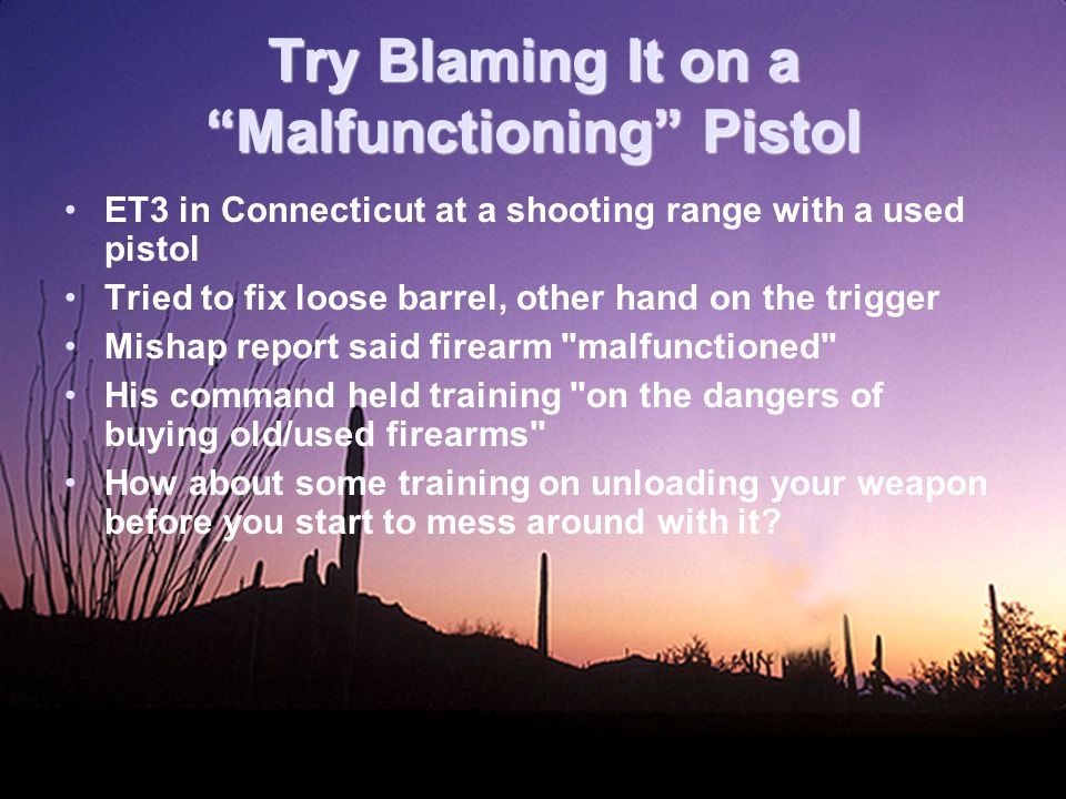 Try Blaming It on a Malfunctioning Pistol ET3 in Connecticut at a shooting range with a used pistol Tried to fix loose barrel, other hand on the trigger Mishap report said firearm malfunctioned His command held training on the dangers of buying old/used firearms How about some training on unloading your weapon before you start to mess around with it