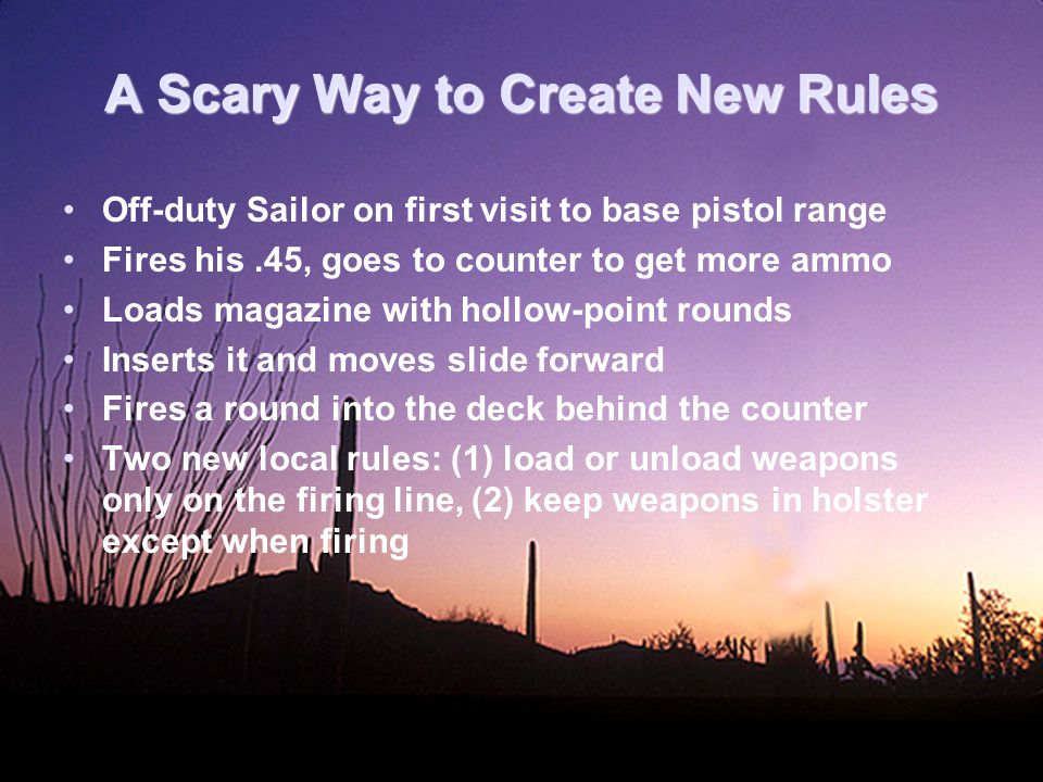 A Scary Way to Create New Rules Off-duty Sailor on first visit to base pistol range Fires his.45, goes to counter to get more ammo Loads magazine with hollow-point rounds Inserts it and moves slide forward Fires a round into the deck behind the counter Two new local rules: (1) load or unload weapons only on the firing line, (2) keep weapons in holster except when firing
