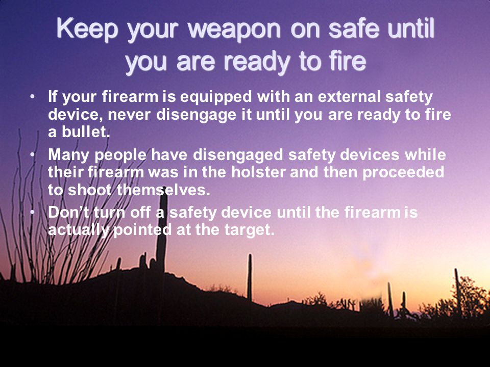 Keep your weapon on safe until you are ready to fire If your firearm is equipped with an external safety device, never disengage it until you are ready to fire a bullet.