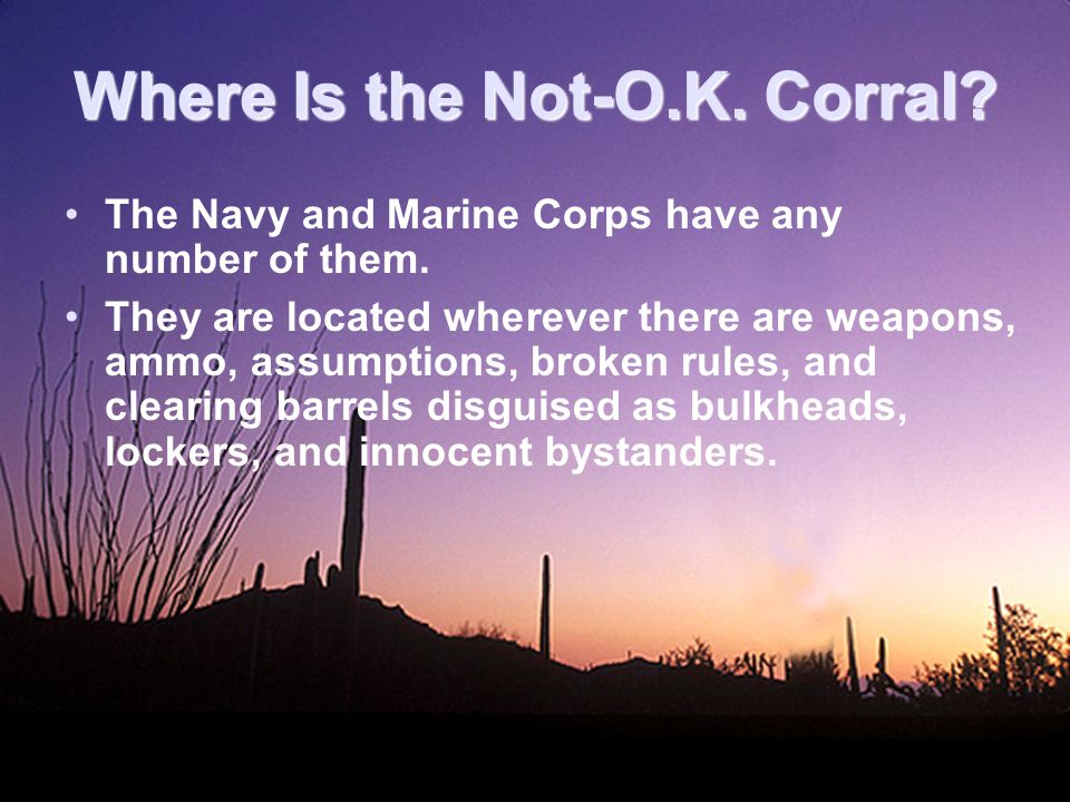 Where Is the Not-O.K. Corral. The Navy and Marine Corps have any number of them.