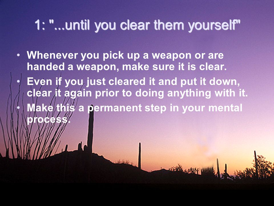 1: ...until you clear them yourself Whenever you pick up a weapon or are handed a weapon, make sure it is clear.