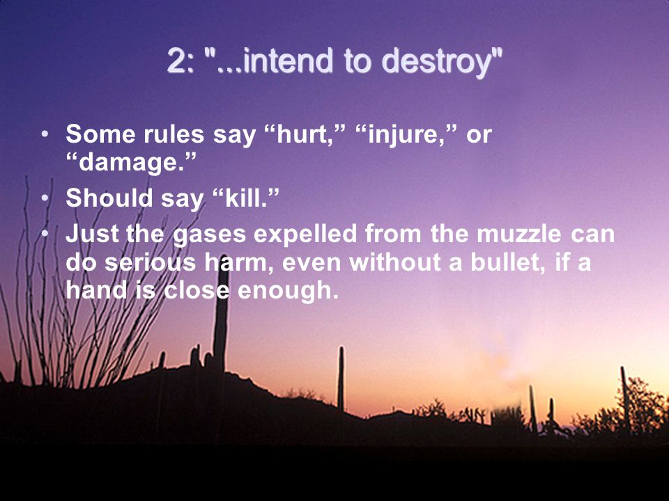 2: ...intend to destroy Some rules say hurt, injure, or damage. Should say kill. Just the gases expelled from the muzzle can do serious harm, even without a bullet, if a hand is close enough.