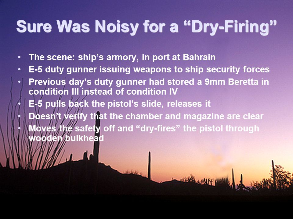Sure Was Noisy for a Dry-Firing The scene: ship's armory, in port at Bahrain E-5 duty gunner issuing weapons to ship security forces Previous day's duty gunner had stored a 9mm Beretta in condition III instead of condition IV E-5 pulls back the pistol's slide, releases it Doesn't verify that the chamber and magazine are clear Moves the safety off and dry-fires the pistol through wooden bulkhead