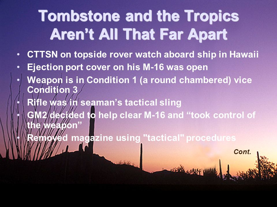 Tombstone and the Tropics Aren't All That Far Apart CTTSN on topside rover watch aboard ship in Hawaii Ejection port cover on his M-16 was open Weapon is in Condition 1 (a round chambered) vice Condition 3 Rifle was in seaman's tactical sling GM2 decided to help clear M-16 and took control of the weapon Removed magazine using tactical procedures Cont.