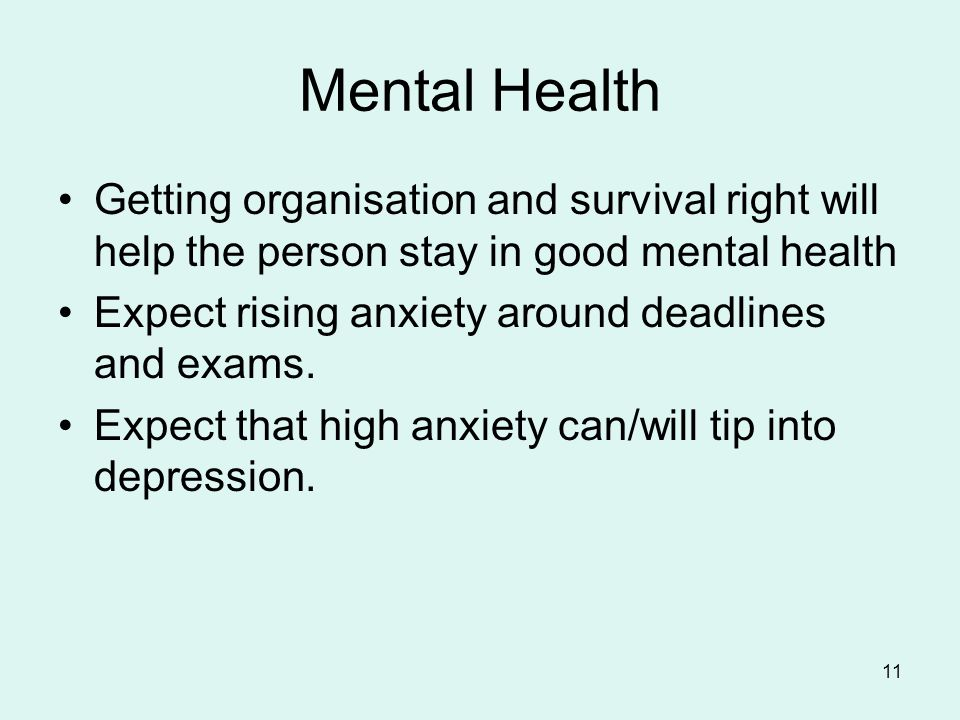 Mental Health Getting organisation and survival right will help the person stay in good mental health Expect rising anxiety around deadlines and exams