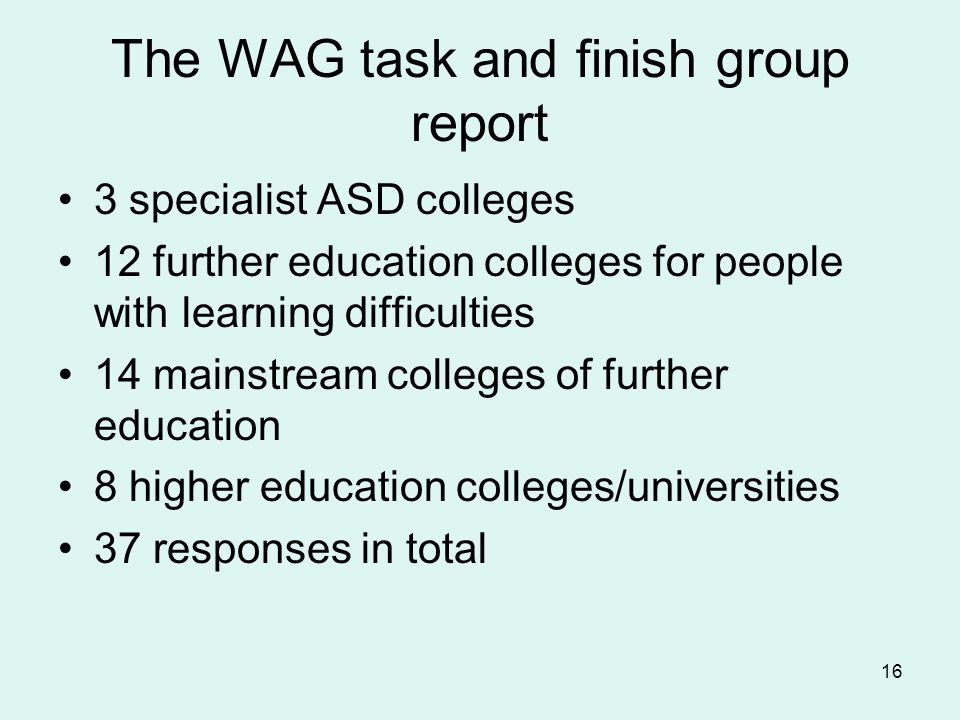 The WAG task and finish group report 3 specialist ASD colleges 12 further education colleges for people with learning difficulties 14 mainstream colle