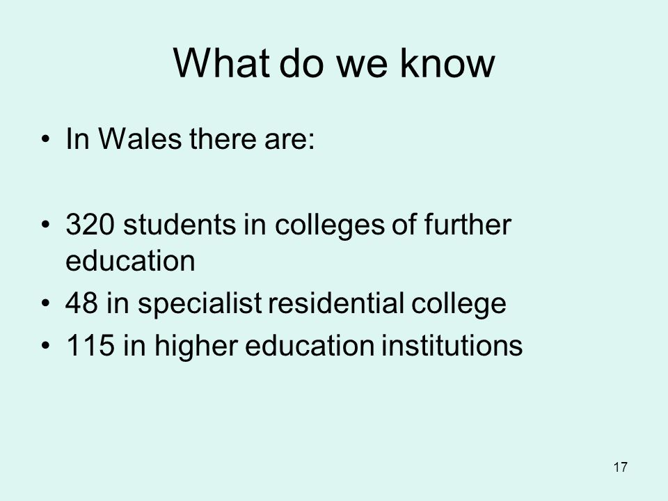 What do we know In Wales there are: 320 students in colleges of further education 48 in specialist residential college 115 in higher education institu