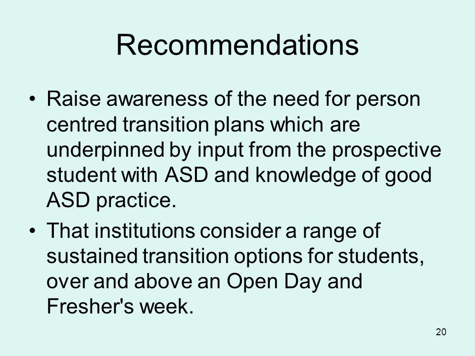 Recommendations Raise awareness of the need for person centred transition plans which are underpinned by input from the prospective student with ASD and knowledge of good ASD practice.