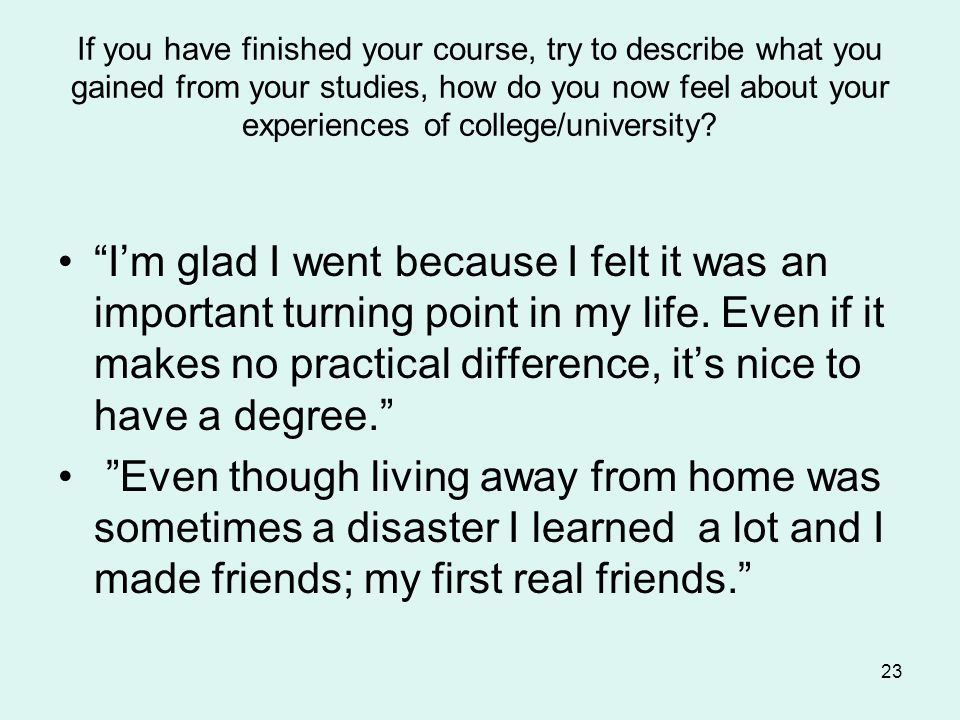If you have finished your course, try to describe what you gained from your studies, how do you now feel about your experiences of college/university.