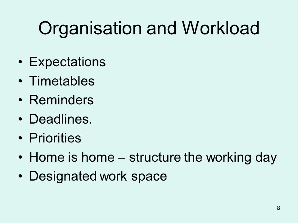 Organisation and Workload Expectations Timetables Reminders Deadlines. Priorities Home is home – structure the working day Designated work space 8