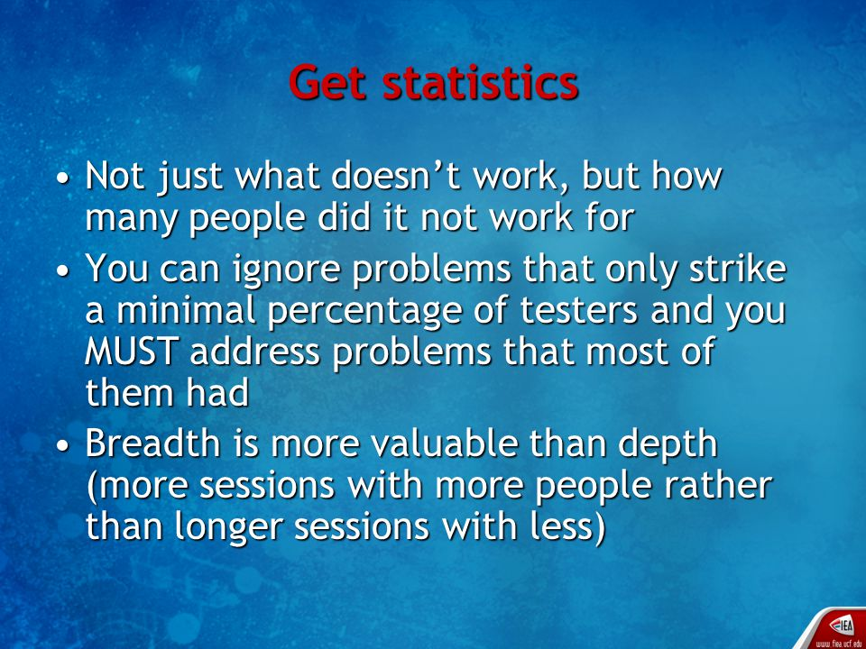 Get statistics Not just what doesn't work, but how many people did it not work forNot just what doesn't work, but how many people did it not work for You can ignore problems that only strike a minimal percentage of testers and you MUST address problems that most of them hadYou can ignore problems that only strike a minimal percentage of testers and you MUST address problems that most of them had Breadth is more valuable than depth (more sessions with more people rather than longer sessions with less)Breadth is more valuable than depth (more sessions with more people rather than longer sessions with less)