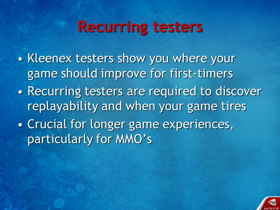 Recurring testers Kleenex testers show you where your game should improve for first-timersKleenex testers show you where your game should improve for first-timers Recurring testers are required to discover replayability and when your game tiresRecurring testers are required to discover replayability and when your game tires Crucial for longer game experiences, particularly for MMO'sCrucial for longer game experiences, particularly for MMO's