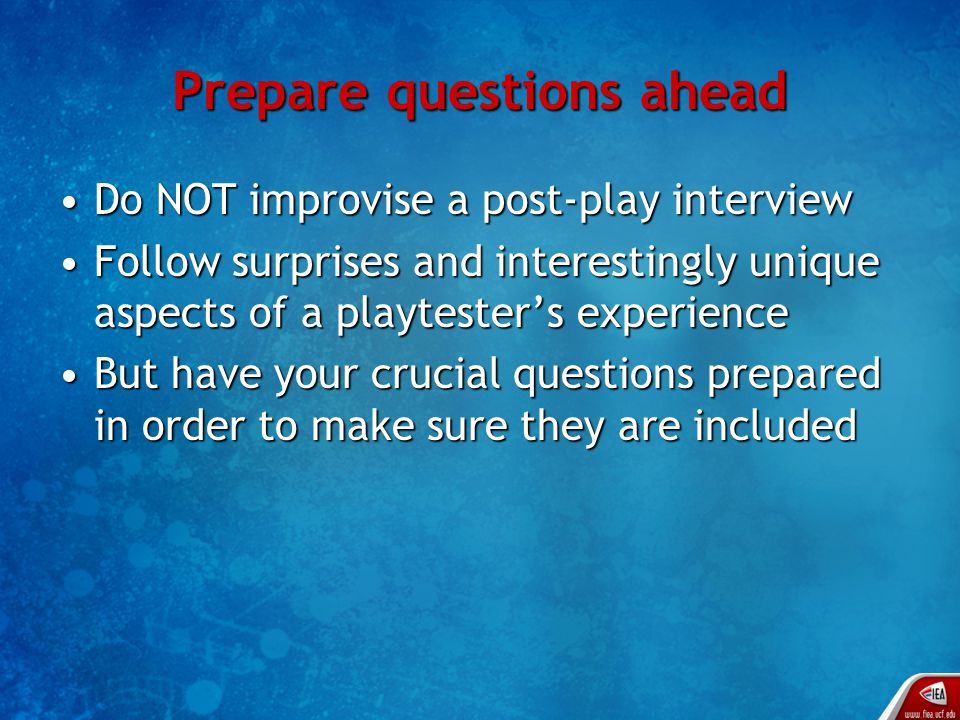 Prepare questions ahead Do NOT improvise a post-play interviewDo NOT improvise a post-play interview Follow surprises and interestingly unique aspects of a playtester's experienceFollow surprises and interestingly unique aspects of a playtester's experience But have your crucial questions prepared in order to make sure they are includedBut have your crucial questions prepared in order to make sure they are included