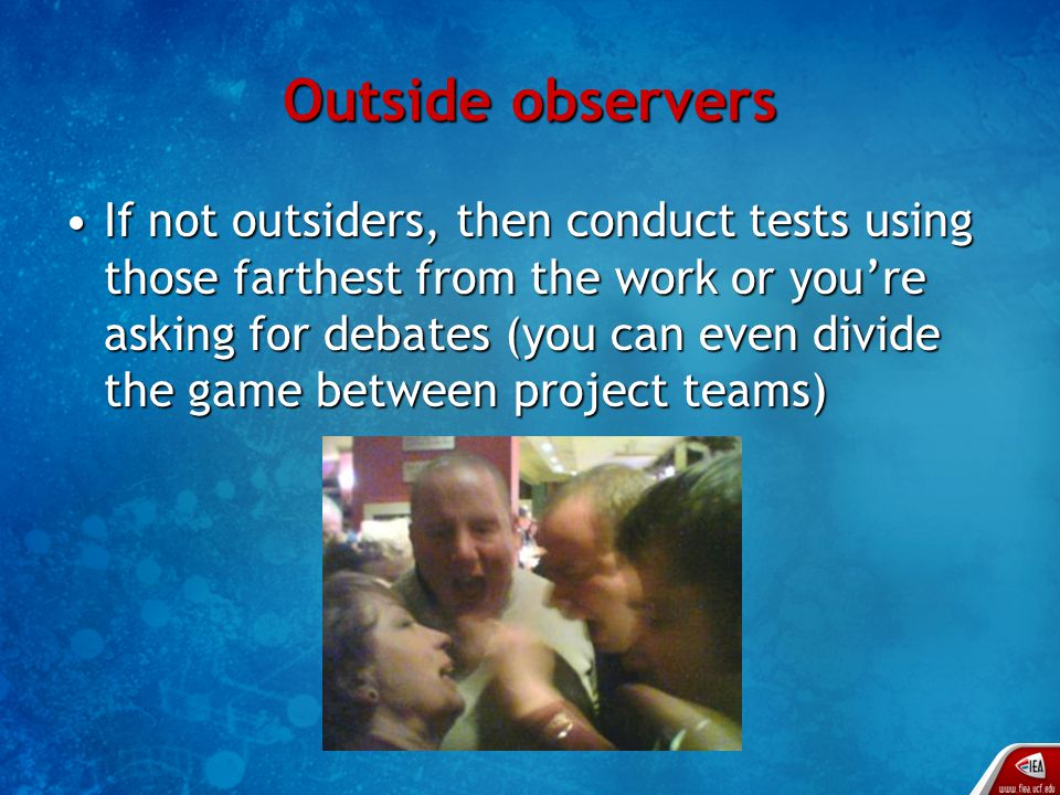 Outside observers If not outsiders, then conduct tests using those farthest from the work or you're asking for debates (you can even divide the game between project teams)If not outsiders, then conduct tests using those farthest from the work or you're asking for debates (you can even divide the game between project teams)