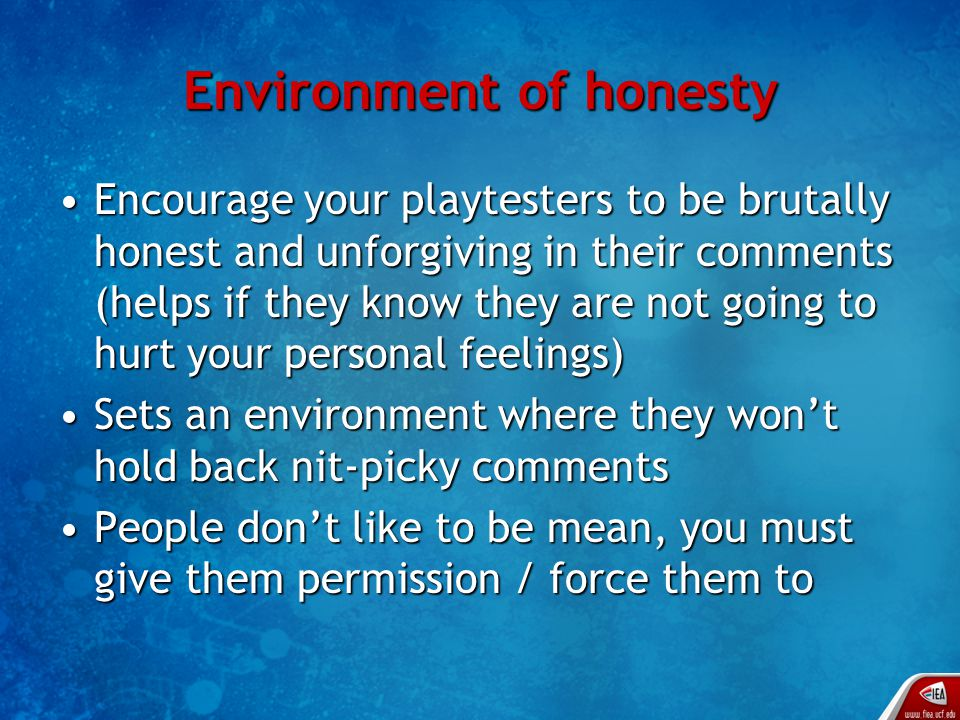 Environment of honesty Encourage your playtesters to be brutally honest and unforgiving in their comments (helps if they know they are not going to hurt your personal feelings)Encourage your playtesters to be brutally honest and unforgiving in their comments (helps if they know they are not going to hurt your personal feelings) Sets an environment where they won't hold back nit-picky commentsSets an environment where they won't hold back nit-picky comments People don't like to be mean, you must give them permission / force them toPeople don't like to be mean, you must give them permission / force them to