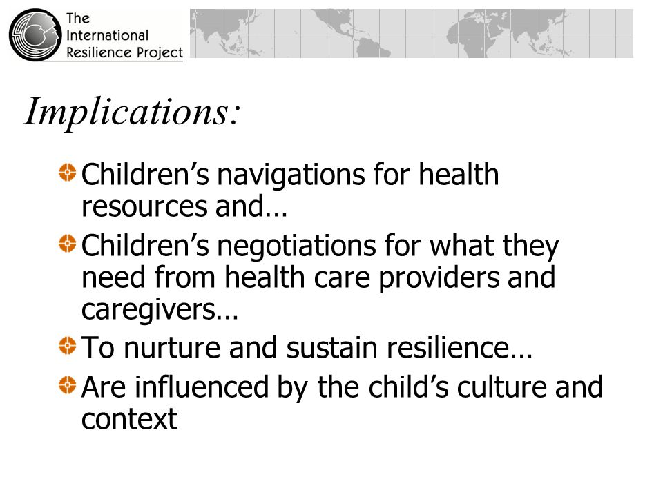 Three Lessons Resilience has both global and culturally- specific aspects Aspects of children's lives that contribute to resilience are related to one another in patterns that reflect a child's culture and context Resilient youth resolve the seven tensions in ways that fit with their culture and context