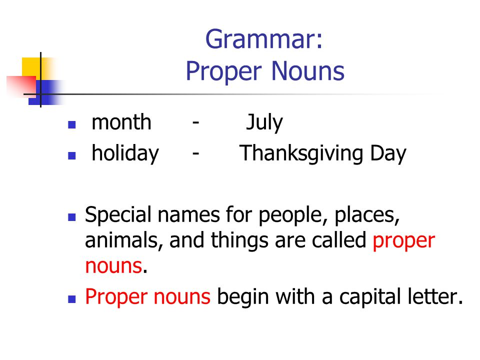 Grammar: Proper Nouns month - July holiday - Thanksgiving Day Special names for people, places, animals, and things are called proper nouns.