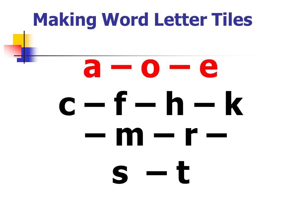Making Word Letter Tiles a – o – e c – f – h – k – m – r – s – t