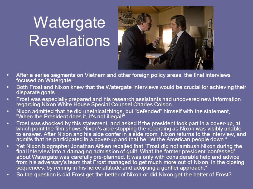 Watergate Revelations After a series segments on Vietnam and other foreign policy areas, the final interviews focused on Watergate.