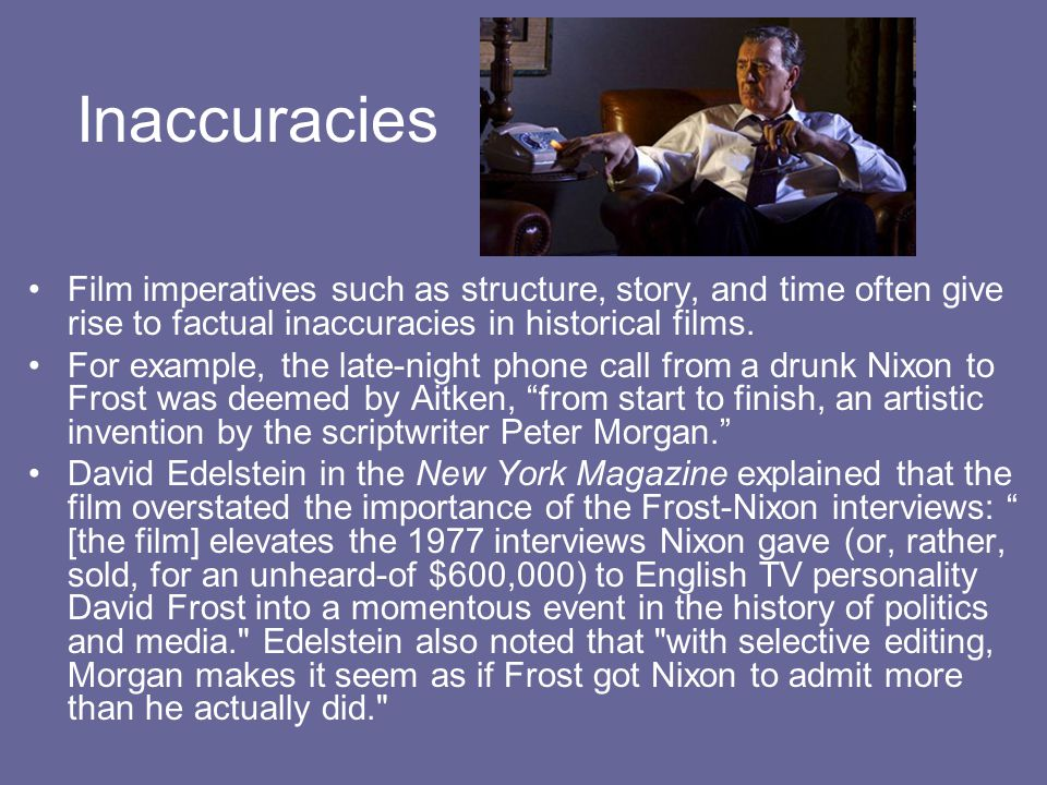 Inaccuracies Film imperatives such as structure, story, and time often give rise to factual inaccuracies in historical films.