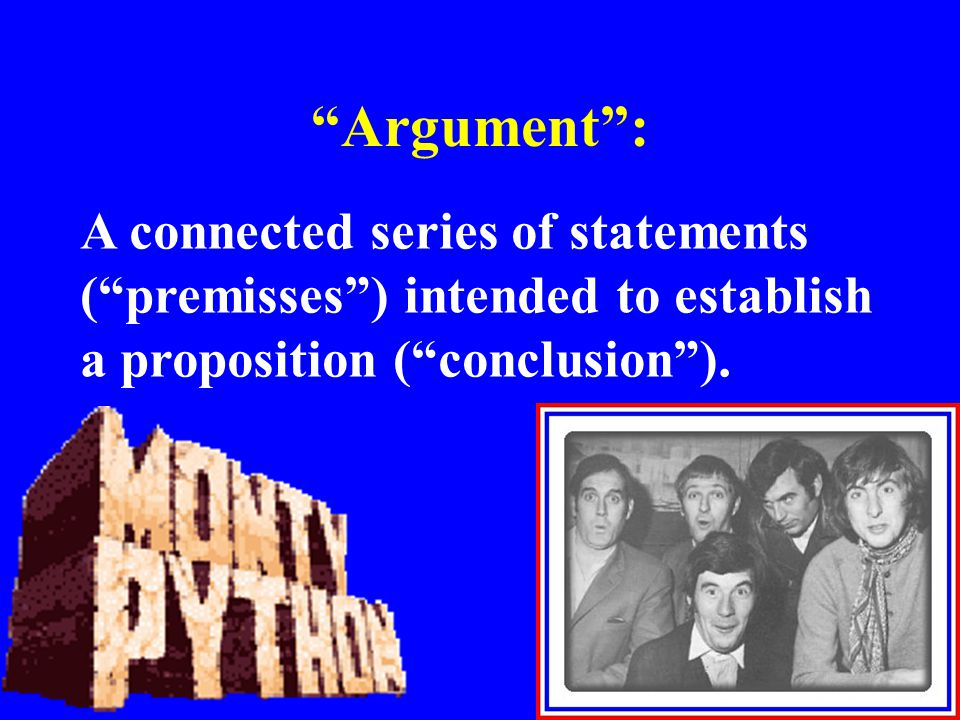 """Argument"": A connected series of statements (""premisses"") intended to establish a proposition (""conclusion"")."