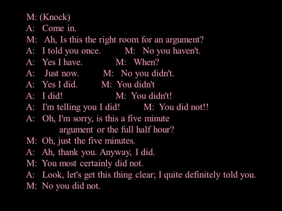 A: Yes I did.M: No you didn t. A: Yes I did. M: You didn t.