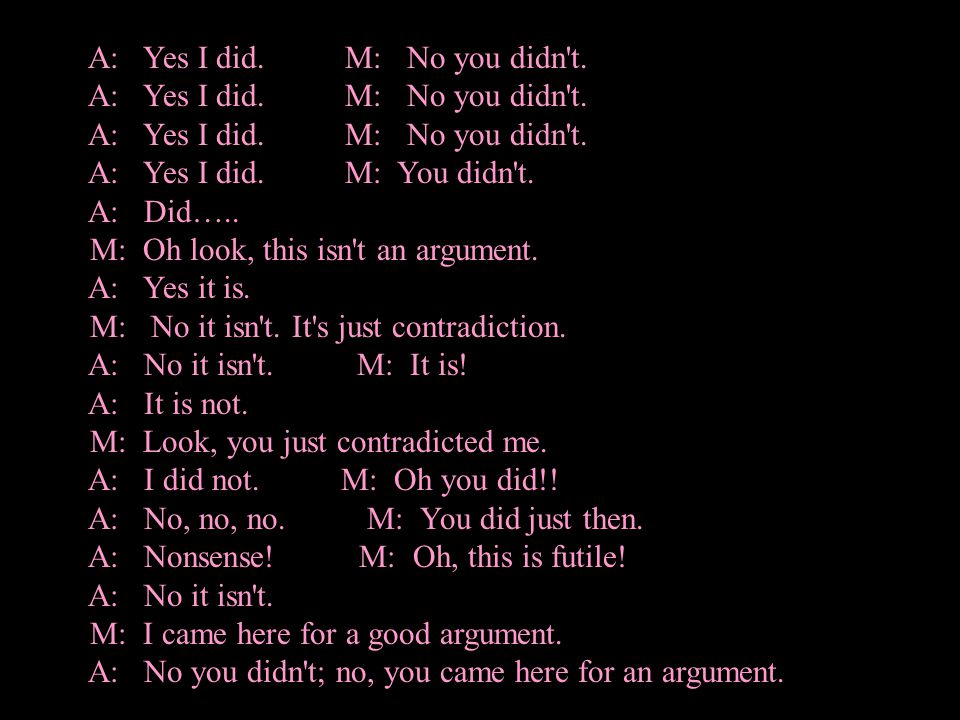 M: An argument isn t just contradiction.A: It can be.