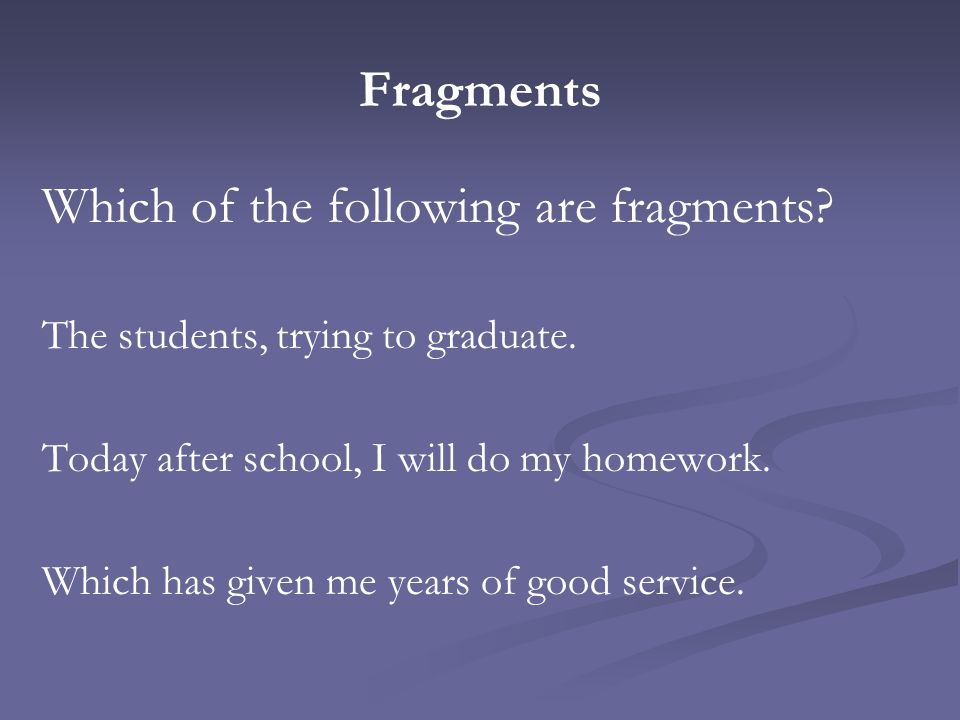 Fragments Which of the following are fragments? The students, trying to graduate. Today after school, I will do my homework. Which has given me years