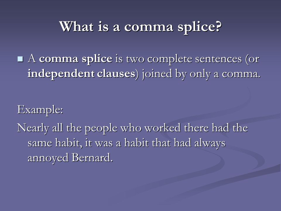 What is a comma splice? A comma splice is two complete sentences (or independent clauses) joined by only a comma. A comma splice is two complete sente