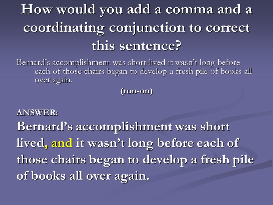 How would you add a comma and a coordinating conjunction to correct this sentence? Bernard's accomplishment was short-lived it wasn't long before each