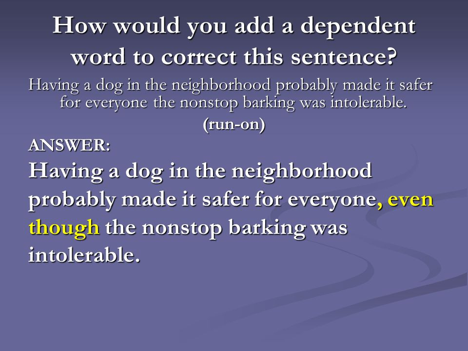 How would you add a dependent word to correct this sentence? Having a dog in the neighborhood probably made it safer for everyone the nonstop barking