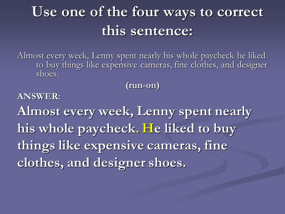 Use one of the four ways to correct this sentence: Almost every week, Lenny spent nearly his whole paycheck he liked to buy things like expensive came