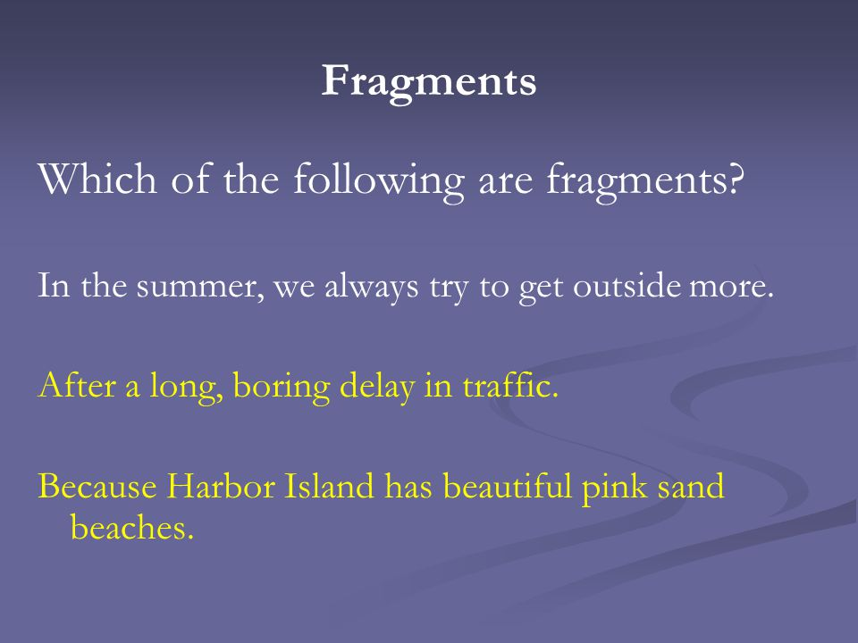 Fragments Which of the following are fragments? In the summer, we always try to get outside more. After a long, boring delay in traffic. Because Harbo