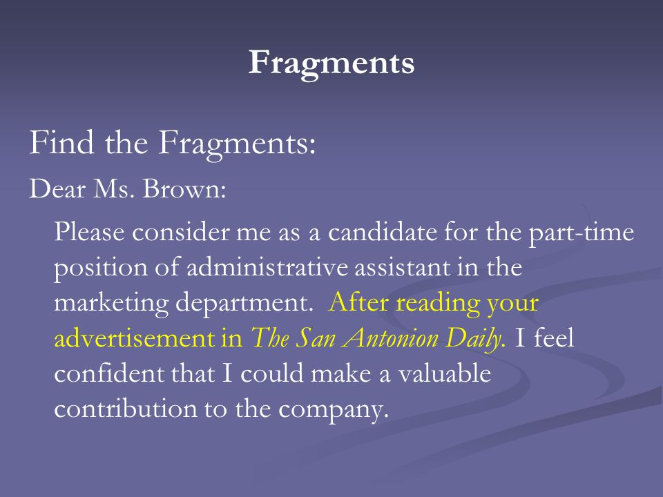 Fragments Find the Fragments: Dear Ms. Brown: Please consider me as a candidate for the part-time position of administrative assistant in the marketin