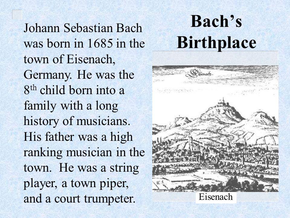 Johann Sebastian Bach was born in 1685 in the town of Eisenach, Germany.