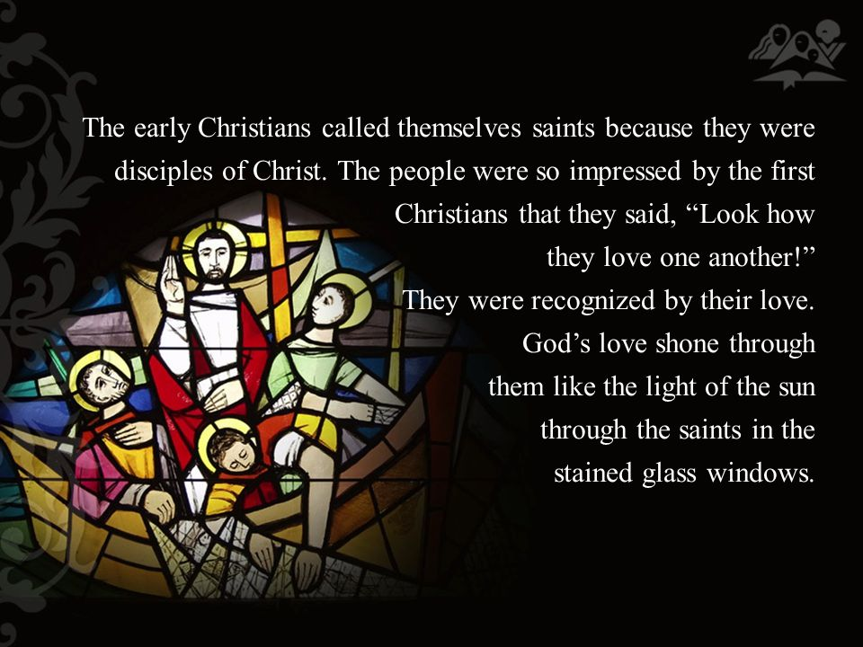 The early Christians called themselves saints because they were disciples of Christ.