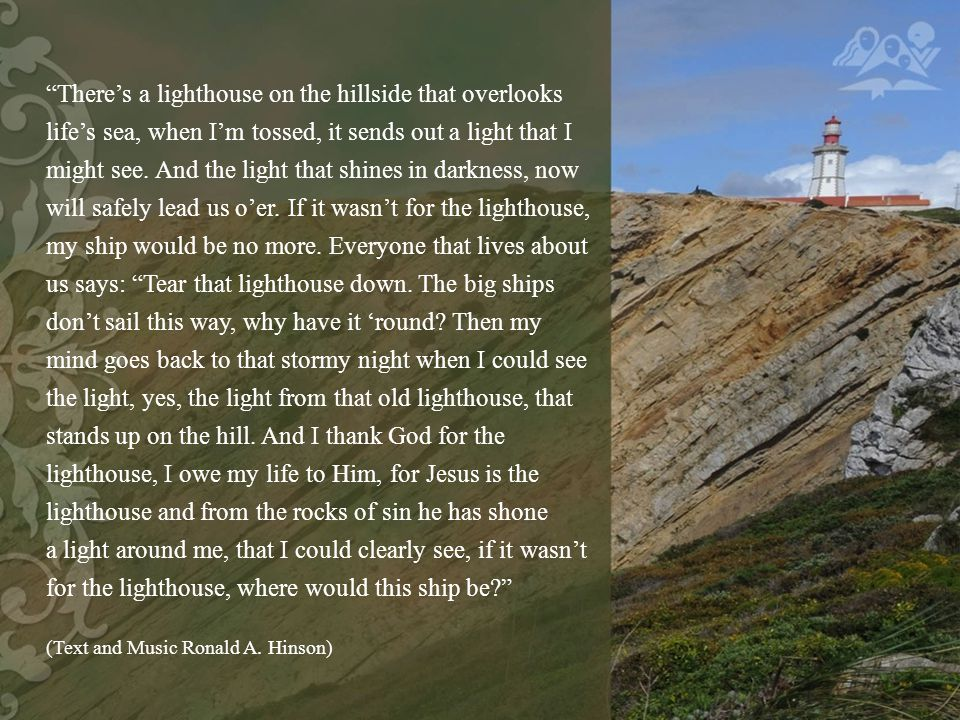 There's a lighthouse on the hillside that overlooks life's sea, when I'm tossed, it sends out a light that I might see.
