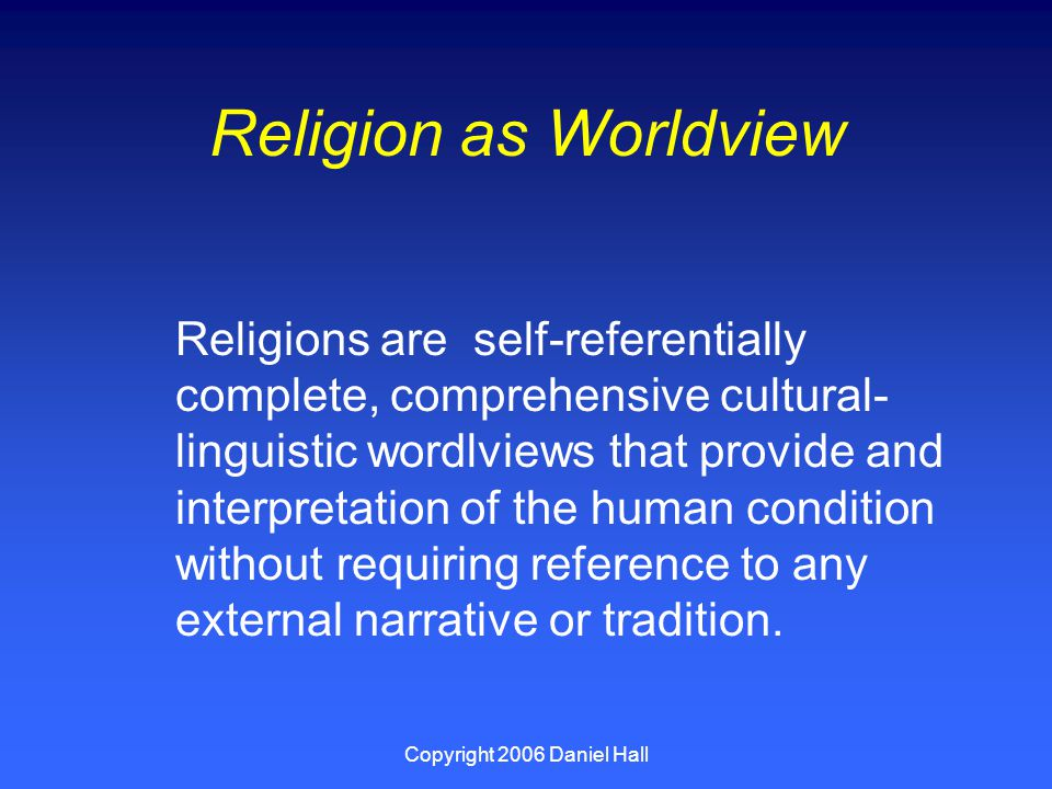 Copyright 2006 Daniel Hall Religion as Worldview Religions are self-referentially complete, comprehensive cultural- linguistic wordlviews that provide and interpretation of the human condition without requiring reference to any external narrative or tradition.