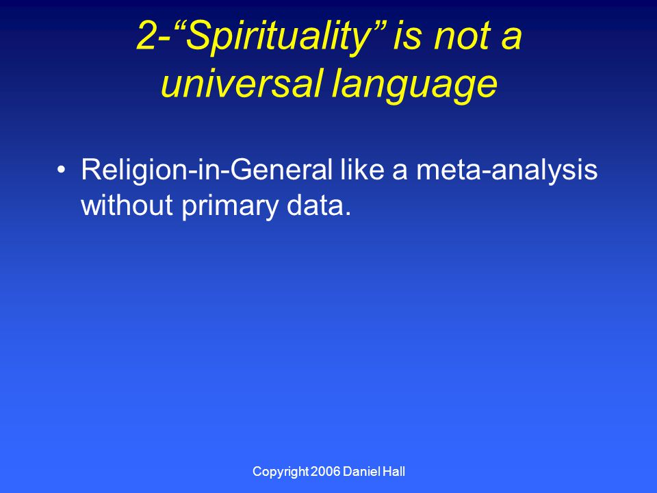 Copyright 2006 Daniel Hall 2- Spirituality is not a universal language Religion-in-General like a meta-analysis without primary data.